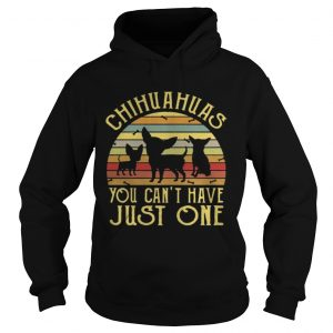 Chihuahuas You Cant Have Just One Vintage hoodie TShirt