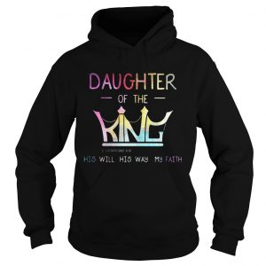Crown Jesus daughter of the king his will his way my faith hoodie shirt