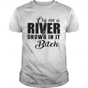 Cry me a river and drown in it bitch guys shirt