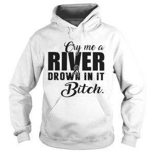 Cry me a river and drown in it bitch hoodie shirt