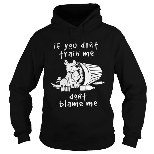 Dog If You Dont Train Me Dont Blame Me hoodie Shirt