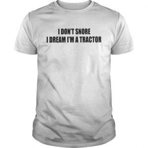 I Dont Snore I Dream Im A Tractor guys Shirt