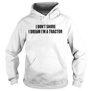 I Dont Snore I Dream Im A Tractor hoodie Shirt