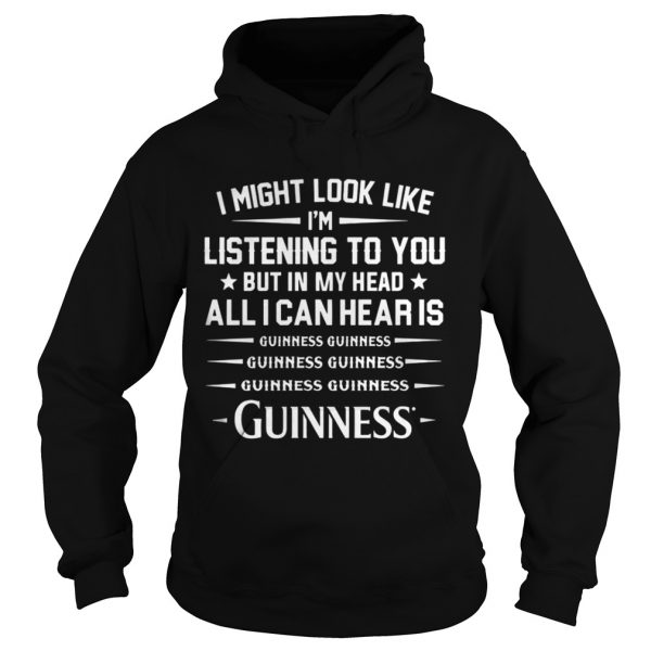 I might look like I'm listening to you but in my head all I can hear is Guinness hoodie shirt