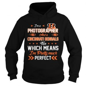 Im A Photographer Bengals Fan And Im Pretty Much Perfect hoodie Shirt