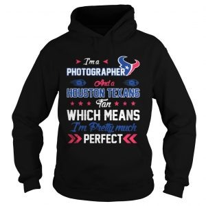Im A Photographer Texans Fan And Im Pretty Much Perfect hoodie Shirt