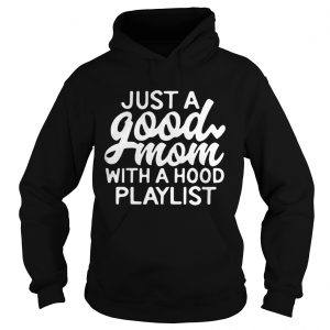 Just a good mom with a hood playlist hoodie shirt