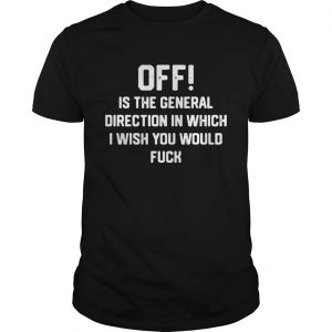 Off is the general direction in which I wish you would fuck guys shirt