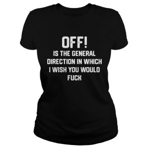 Off is the general direction in which I wish you would fuck ladies shirt