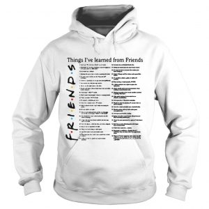 Things Ive learned from Friends hoodie shirt