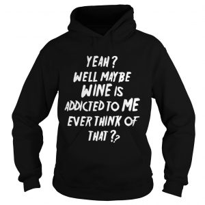Yeah well maybe wine is addicted to me ever think of that hoodie shirt