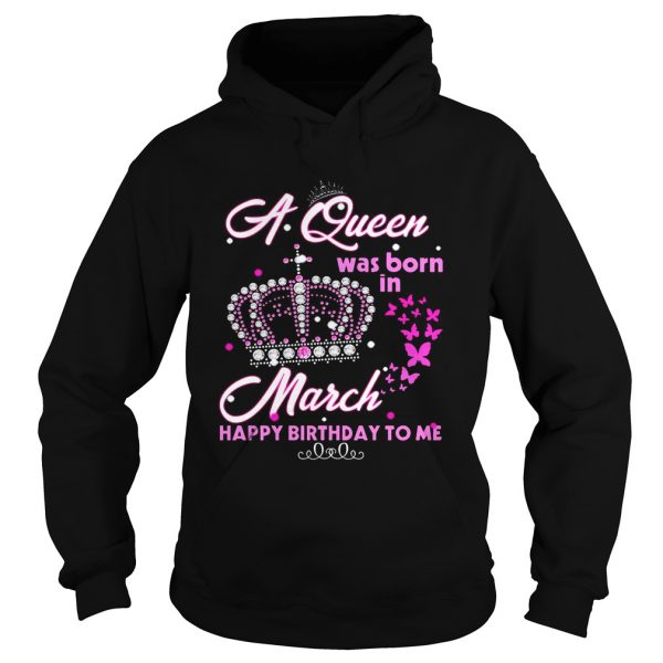 A queen was born in march happy birthday to me hoodie T-Shirt