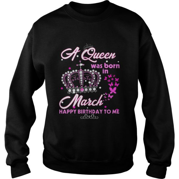 A queen was born in march happy birthday to me sweat T-Shirt