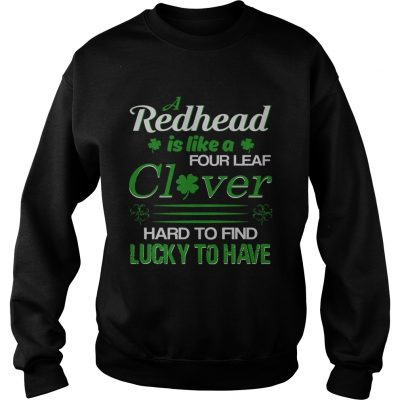 A redhead is like a four leaf clover hard to find lucky to have sweat shirt
