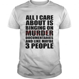 All I care about is binging on murder documentaries and like maybe 3 people guy shirt