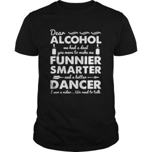 Dear Alcohol we had a deal you were to make me funnier smarter guy shirt