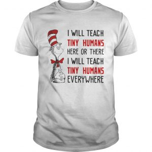 Dr Seuss I will teach here or there i will teach tiny humans everywhere guy shirt