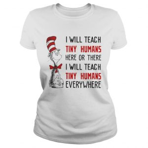 Dr Seuss I will teach here or there i will teach tiny humans everywhere ladies shirt