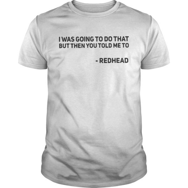 I Was Going To Do That But Then You Told Me To Redhead guy Shirt