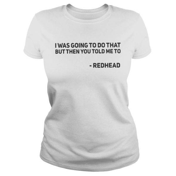 I Was Going To Do That But Then You Told Me To Redhead ladies Shirt