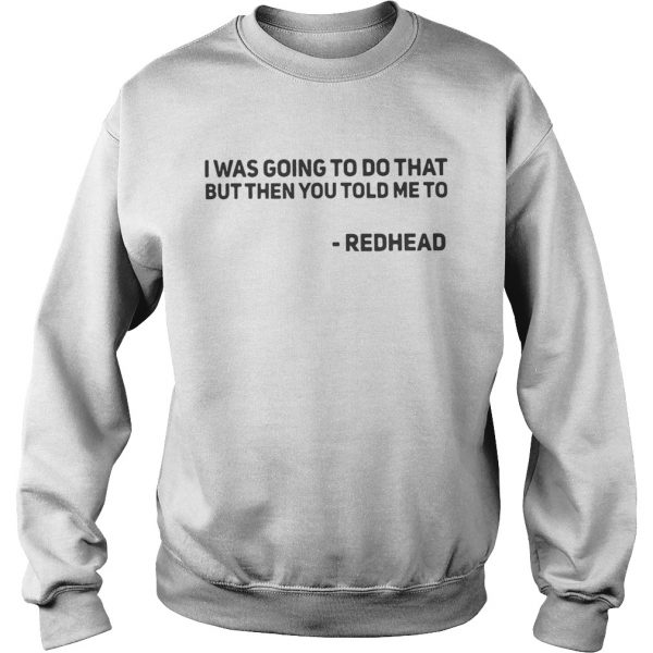I Was Going To Do That But Then You Told Me To Redhead sweat Shirt
