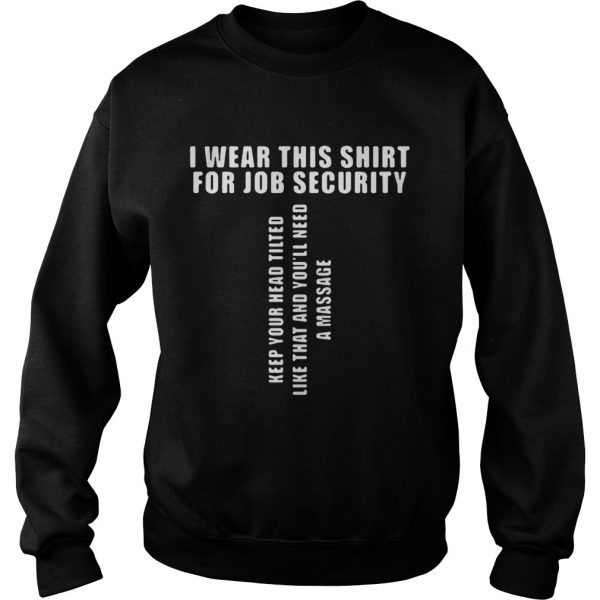 I Wear This Shirt For Job Security Keep Your Head Tilted sweat Shirt