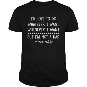 Id love to do whatever i want whenever i want but im not a dad guy shirt