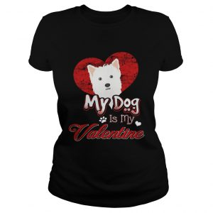 My Dog Is My valentine West Highland White Terrier Ladies Shirt