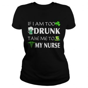 St Patricks day if I am too drunk take me to my nurse ladies shirt