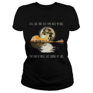 Still like that old time rock n roll that kind of music ladies shirt