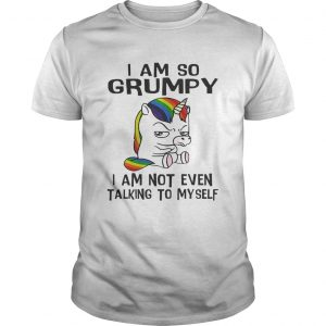 Unicorn I am so Grumpy I am not even talking to mysefl guy shirt