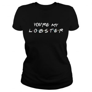 You're my lobster ladies shirt