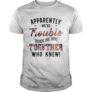 Apparently were Trouble when we are together who knew guy shirt