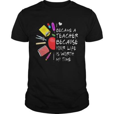 Became A Teacher Because Your Life Is Worth My Time Teacher Supplies Flower guy Shirt