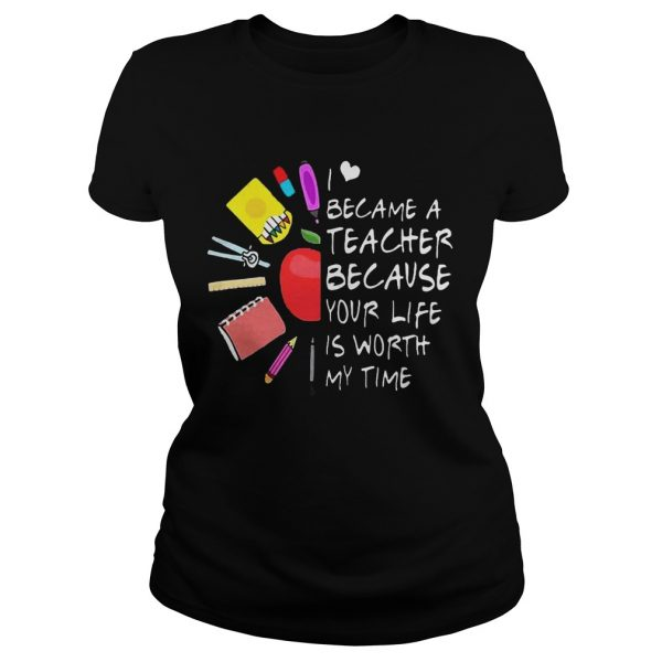 Became A Teacher Because Your Life Is Worth My Time Teacher Supplies Flower ladies Shirt