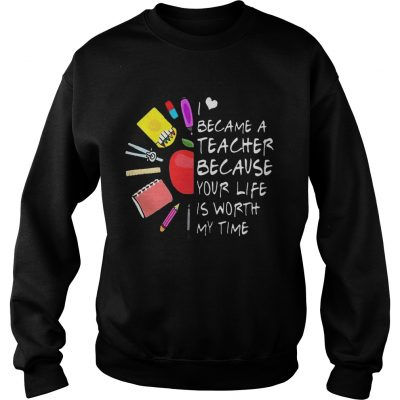 Became A Teacher Because Your Life Is Worth My Time Teacher Supplies Flower sweat Shirt