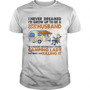 Camping I never dreamed Id grow up to be a super cool husband guy shirt
