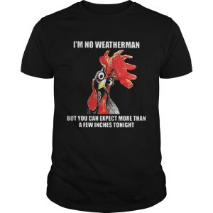 Cock Im no weatherman but you can except more than a few inches tonight guy shirt