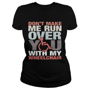Dont make me run over you with my Wheelchair ladies shirt