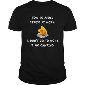 How to avoid stress at work dont go to work go camping guy shirt