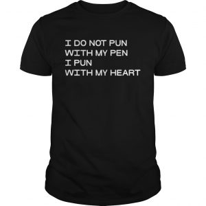 I Do Not Pun With My Pen I Pun With My Heart guy Shirt