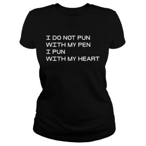 I Do Not Pun With My Pen I Pun With My Heart ladies Shirt