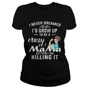 I Never Dreamed Id Grow Up To Be A Crazy Mama But Killing It ladies Shirt