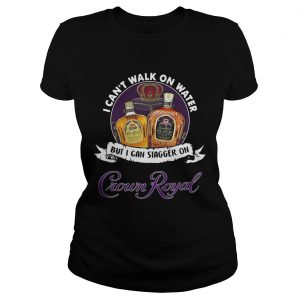 I cant walk on water but I can stagger on Crown Royal ladies shirt