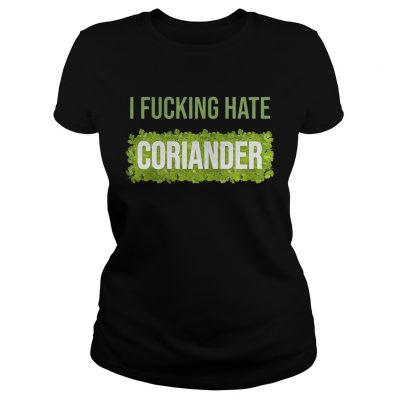I fucking hate coriander ladies shirt