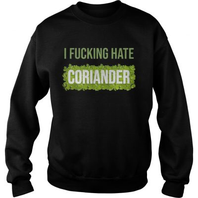 I fucking hate coriander sweat shirt
