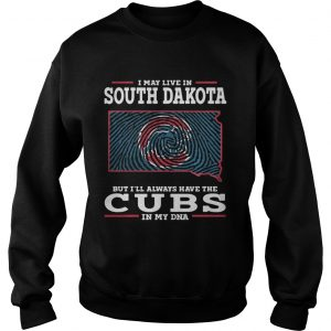 I may live in South Dakota but Ill always have the Cubs in my DNA sweat shirt