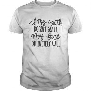 If my mouth doesnt say it my face definitely will guy shirt