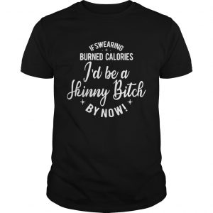 If swearing burned calories Id be a skinny bitch by now guy shirt