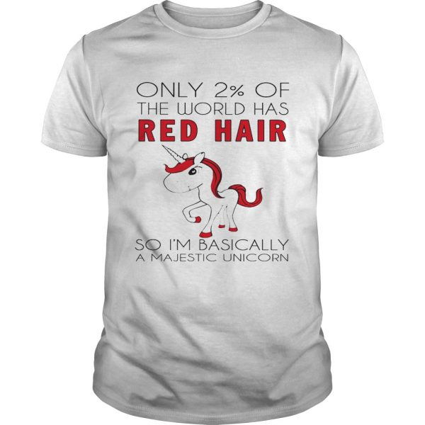 Only 2 of the world has red hair so Im basically a majestic unicorn guy shirt